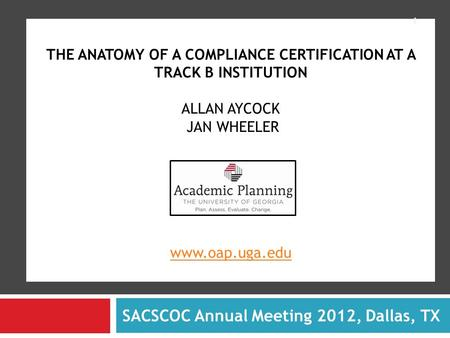 THE ANATOMY OF A COMPLIANCE CERTIFICATION AT A TRACK B INSTITUTION ALLAN AYCOCK JAN WHEELER www.oap.uga.edu www.oap.uga.edu SACSCOC Annual Meeting 2012,