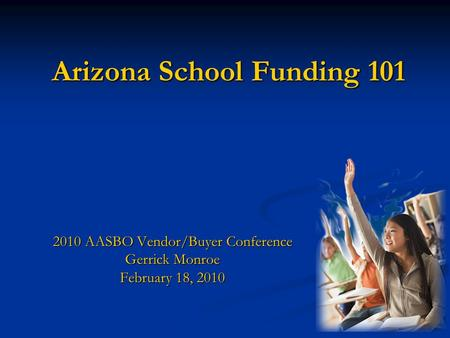 Arizona School Funding 101 2010 AASBO Vendor/Buyer Conference Gerrick Monroe February 18, 2010.
