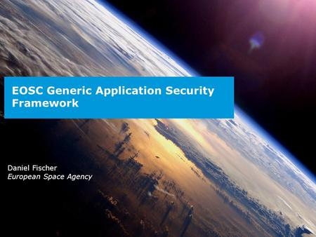 ESA UNCLASSIFIED – For Official Use EOSC Generic Application Security Framework Daniel Fischer European Space Agency.