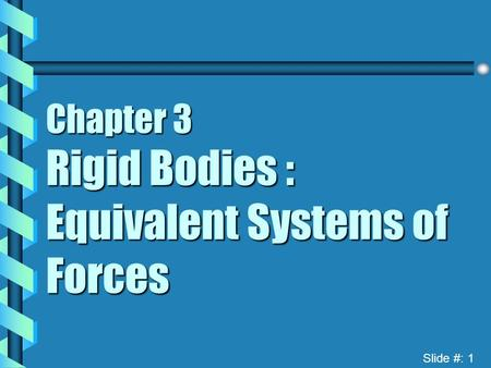 Slide #: 1 Chapter 3 Rigid Bodies : Equivalent Systems of Forces.