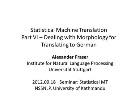 Statistical Machine Translation Part VI – Dealing with Morphology for Translating to German Alexander Fraser Institute for Natural Language Processing.