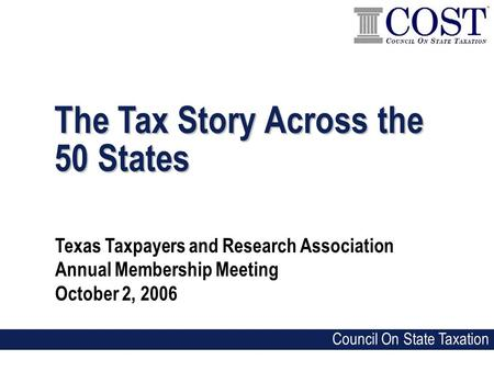 The Tax Story Across the 50 States Texas Taxpayers and Research Association Annual Membership Meeting October 2, 2006 Council On State Taxation.