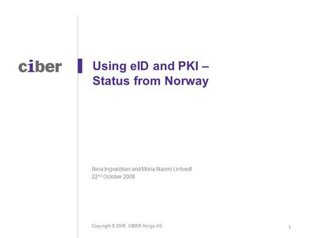 Copyright © 2008, CIBER Norge AS 1 Using eID and PKI – Status from Norway Nina Ingvaldsen and Mona Naomi Lintvedt 22 nd October 2008.