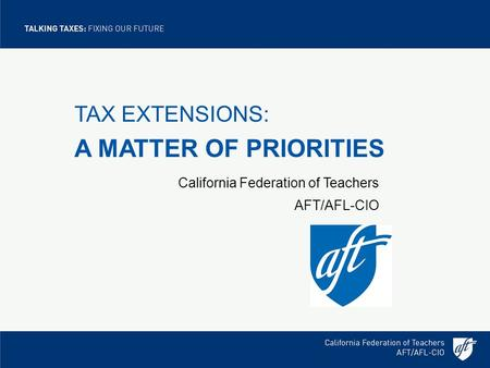 TAX EXTENSIONS: A MATTER OF PRIORITIES California Federation of Teachers AFT/AFL-CIO.