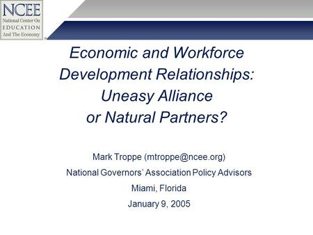 Economic and Workforce Development Relationships: Uneasy Alliance or Natural Partners? Mark Troppe National Governors' Association Policy.