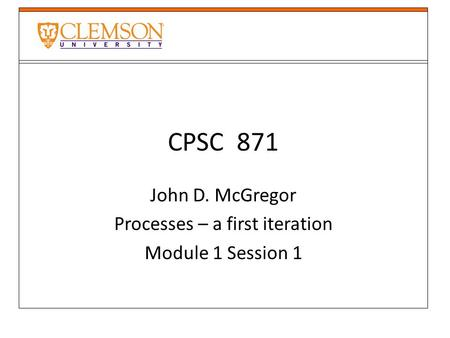 CPSC 871 John D. McGregor Processes – a first iteration Module 1 Session 1.