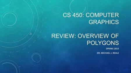 CS 450: COMPUTER GRAPHICS REVIEW: OVERVIEW OF POLYGONS SPRING 2015 DR. MICHAEL J. REALE.