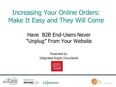 "Increasing Your Online Orders: Make It Easy and They Will Come Have B2B End-Users Never ""Unplug"" From Your Website Presented by: Integrated Supply Consultants."