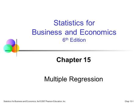 Chap 13-1 Statistics for Business and Economics, 6e © 2007 Pearson Education, Inc. Chapter 15 Multiple Regression Statistics for Business and Economics.