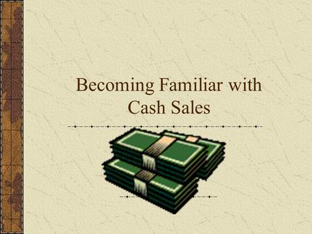 Becoming Familiar with Cash Sales Becoming Familiar with Cash Sales Objectives: Understand advantages and disadvantages of various types of cash sales.