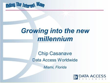 Growing into the new millennium Chip Casanave Data Access Worldwide Miami, Florida.