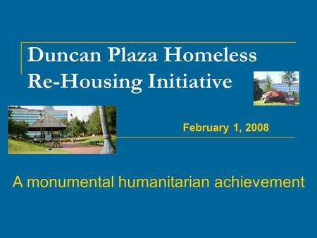 Duncan Plaza Homeless Re-Housing Initiative A monumental humanitarian achievement February 1, 2008.