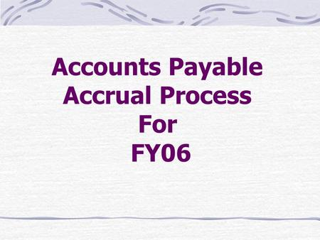 Accounts Payable Accrual Process For FY06. Accounts Payable Accrual System Specialized Subsystem Establishes Estimated Payables Clears Current Liability.