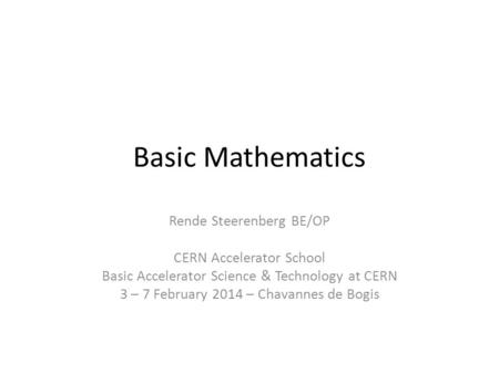 Basic Mathematics Rende Steerenberg BE/OP CERN Accelerator School Basic Accelerator Science & Technology at CERN 3 – 7 February 2014 – Chavannes de Bogis.