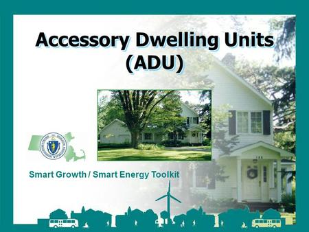 Smart Growth / Smart Energy Toolkit Accessory Dwelling Units Smart Growth / Smart Energy Toolkit Accessory Dwelling Units (ADU)