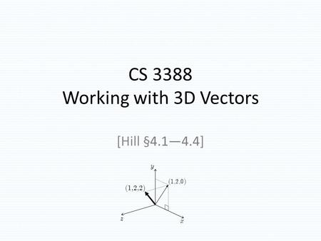 CS 3388 Working with 3D Vectors [Hill §4.1—4.4] TexPoint fonts used in EMF. Read the TexPoint manual before you delete this box.: A A A A A A A x z y (1,2,0)