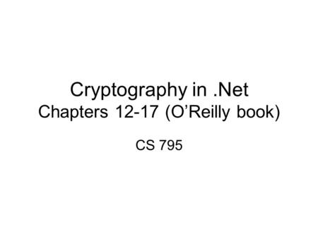 Cryptography in.Net Chapters 12-17 (O'Reilly book) CS 795.