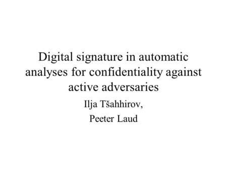 Digital signature in automatic analyses for confidentiality against active adversaries Ilja Tšahhirov, Peeter Laud.