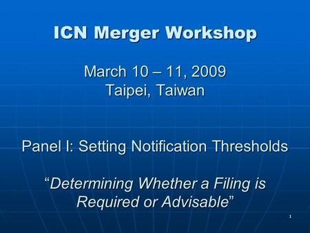"1 ICN Merger Workshop March 10 – 11, 2009 Taipei, Taiwan Panel I: Setting Notification Thresholds ""Determining Whether a Filing is Required or Advisable"""
