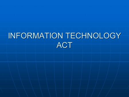 INFORMATION TECHNOLOGY ACT. Connectivity via the Internet has greatly abridged geographical distances and made communication even more rapid. While activities.