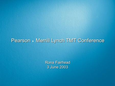 Pearson Merrill Lynch TMT Conference Pearson  Merrill Lynch TMT Conference Rona Fairhead 3 June 2003.