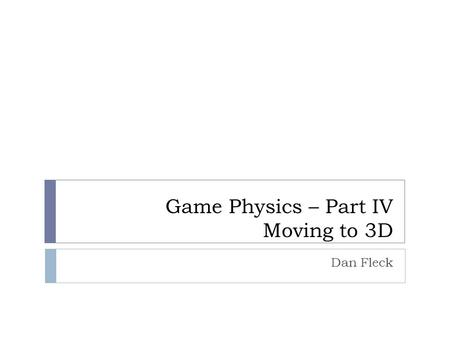 Game Physics – Part IV Moving to 3D Dan Fleck. Moving to 3D  To move into 3D we need to determine equivalent equations for our 2D quantities  position.