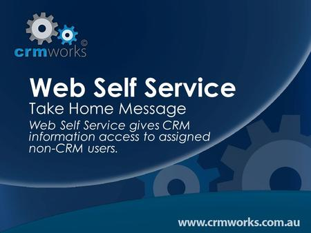 Web Self Service Take Home Message Web Self Service gives CRM information access to assigned non-CRM users.