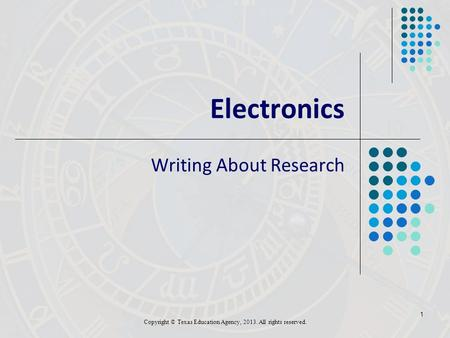 1 Electronics Writing About Research Copyright © Texas Education Agency, 2013. All rights reserved.