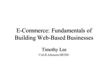 E-Commerce: Fundamentals of Building Web-Based Businesses Timothy Lee UALR Arkansas SBTDC.