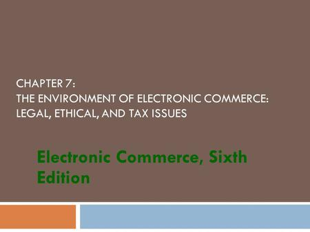 CHAPTER 7: THE ENVIRONMENT OF ELECTRONIC COMMERCE: LEGAL, ETHICAL, AND TAX ISSUES Electronic Commerce, Sixth Edition.