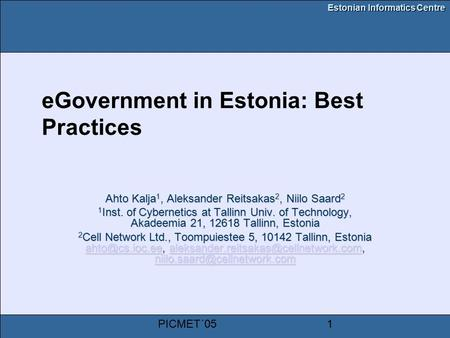 Estonian Informatics Centre PICMET´051 eGovernment in Estonia: Best Practices Ahto Kalja 1, Aleksander Reitsakas 2, Niilo Saard 2 1 Inst. of Cybernetics.