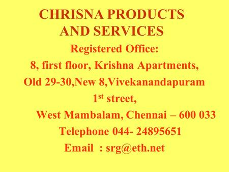 CHRISNA PRODUCTS AND SERVICES Registered Office: 8, first floor, Krishna Apartments, Old 29-30,New 8,Vivekanandapuram 1 st street, West Mambalam, Chennai.