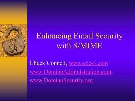 Enhancing Email Security with S/MIME Chuck Connell, www.chc-3.comwww.chc-3.com www.DominoAdministration.comwww.DominoAdministration.com, www.DominoSecurity.org.