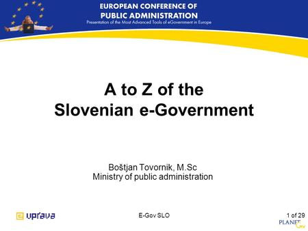 E-Gov SLO 1 of 29 A to Z of the Slovenian e-Government Boštjan Tovornik, M.Sc Ministry of public administration.
