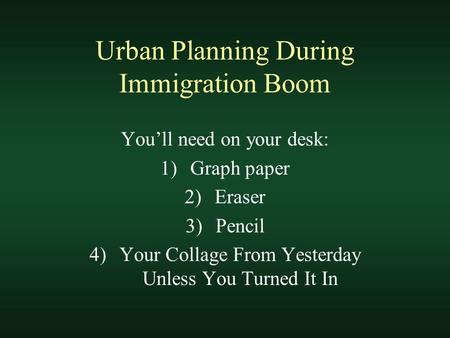Urban Planning During Immigration Boom You'll need on your desk: 1)Graph paper 2)Eraser 3)Pencil 4)Your Collage From Yesterday Unless You Turned It In.