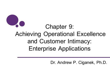 Chapter 9: Achieving Operational Excellence and Customer Intimacy: Enterprise Applications Dr. Andrew P. Ciganek, Ph.D.