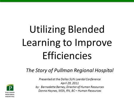 Utilizing Blended Learning to Improve Efficiencies The Story of Pullman Regional Hospital Presented at the Dallas SUN Laerdal Conference April 29, 2011.