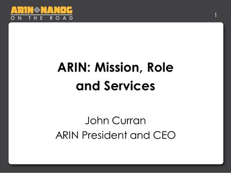 1 ARIN: Mission, Role and Services John Curran ARIN President and CEO.