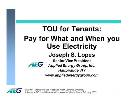 TOU for Tenants: Pay for What and When you Use Electricity J. Lopes; AEIC Load Research Conference – Myrtle Beach, SC; July 2005 1 TOU for Tenants: Pay.