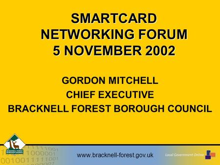 Www.bracknell-forest.gov.uk SMARTCARD NETWORKING FORUM 5 NOVEMBER 2002 GORDON MITCHELL CHIEF EXECUTIVE BRACKNELL FOREST BOROUGH COUNCIL.