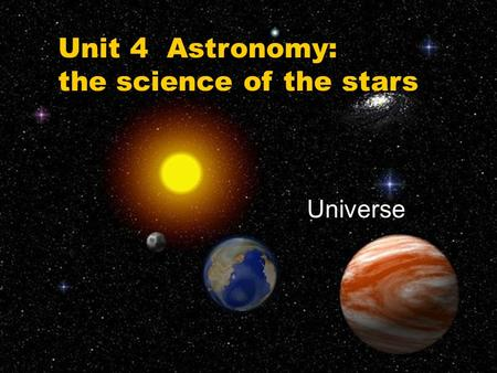 Unit 4 Astronomy: the science of the stars Universe.