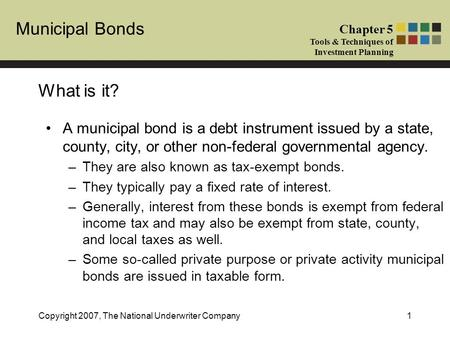 Municipal Bonds Chapter 5 Tools & Techniques of Investment Planning Copyright 2007, The National Underwriter Company1 What is it? A municipal bond is a.