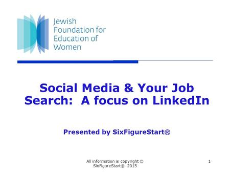 1All information is copyright © SixFigureStart® 2015 Social Media & Your Job Search: A focus on LinkedIn Presented by SixFigureStart®