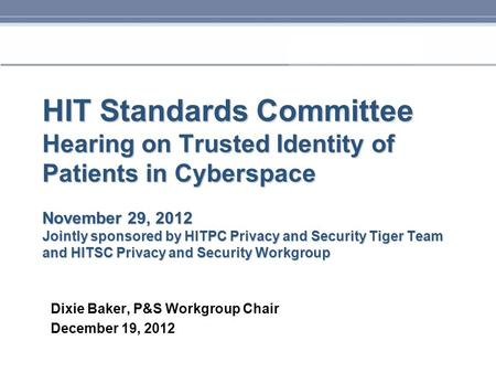 HIT Standards Committee Hearing on Trusted Identity of Patients in Cyberspace November 29, 2012 Jointly sponsored by HITPC Privacy and Security Tiger Team.