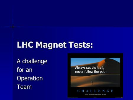 LHC Magnet Tests: A challenge for an OperationTeam V. Chohan G.H. Hemelsoet CernGeneva Always set the trail, never follow the path.