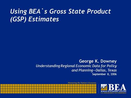 Using BEA`s Gross State Product (GSP) Estimates George K. Downey Understanding Regional Economic Data for Policy and Planning—Dallas, Texas September 8,