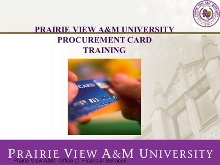 PRAIRIE VIEW A&M UNIVERSITY PROCUREMENT CARD TRAINING Prairie View A&M Office of Financial Services.