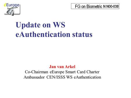 Update on WS eAuthentication status Jan van Arkel Co-Chairman eEurope Smart Card Charter Ambassador CEN/ISSS WS eAuthentication.