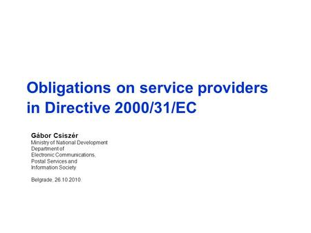 Obligations on service providers in Directive 2000/31/EC Gábor Csiszér Ministry of National Development Department of Electronic Communications, Postal.