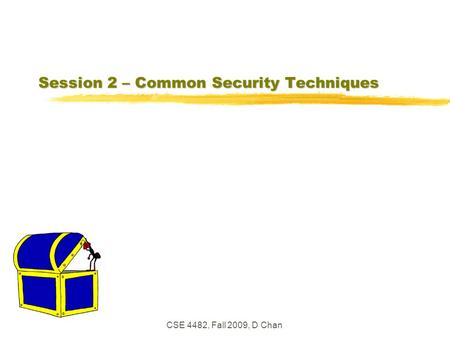 CSE 4482, Fall 2009, D Chan Session 2 – Common Security Techniques.